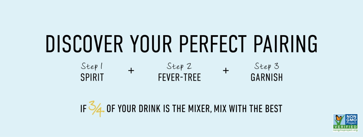 Discover your perfect pairing, step 1: spirit, step 2: Fever-Tree, step 3: garnish, if 3/4 of your drink is the mixer, mix with the best